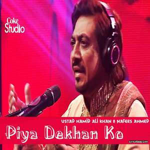 Piya Dehkan Ko Lyrics – Ustad Hamid Ali Khan & Nafees Ahmed Coke Studio