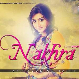 Nakhra Lyrics – Sukh Ghuman (Attitude Of Jatti)