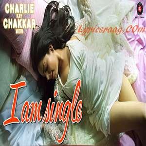 I Am Single Lyrics From Charlie Kay Chakkar Mein – Neha Kakkar, Harry Anand & AJ Singh