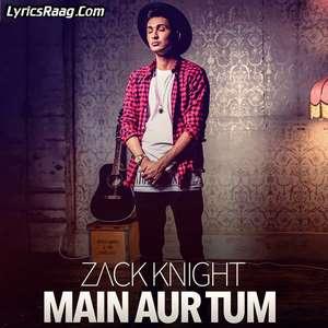 main-aur-tum-lyrics-zack-knight-new-single-dard-dilo-ke