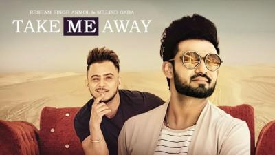 Take Me Away Aake Laija Resham Singh Anmol Ft Millind Gaba