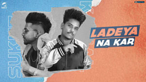 Ladeya Na Kar Kamal Khan Feat. Sukhe song lyrics