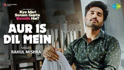 Aur Is Dil Mein Lyrics — Kya Meri Sonam Gupta Bewafa Hai | Rahul Mishra